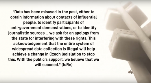 "Quote from IuRe: ""Data has been misused in the past, either to obtain information about contacts of influential people, to identify participants of anti-government demonstrations, or to identify journalistic sources ... we ask for an apology from the state for interfering with these rights. This acknowledgement that the entire system of widespread data collection is illegal will help achieve a change in Czech legislation to stop this. With the public's support, we believe that we will succeed."" (IuRe)"