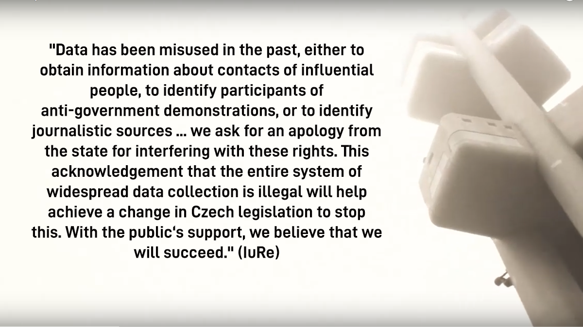 """Quote from IuRe: """"Data has been misused in the past, either to obtain information about contacts of influential people, to identify participants of anti-government demonstrations, or to identify journalistic sources ... we ask for an apology from the state for interfering with these rights. This acknowledgement that the entire system of widespread data collection is illegal will help achieve a change in Czech legislation to stop this. With the public's support, we believe that we will succeed."""" (IuRe)"""